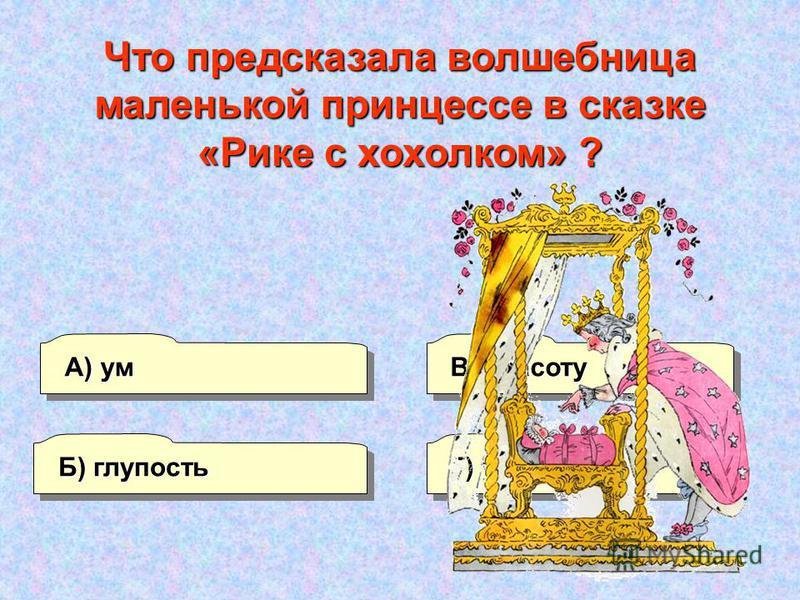 А) ум Б) глупость Г) уродство В) красоту Что предсказала волшебница маленькой принцессе в сказке «Рике с хохолком» ?