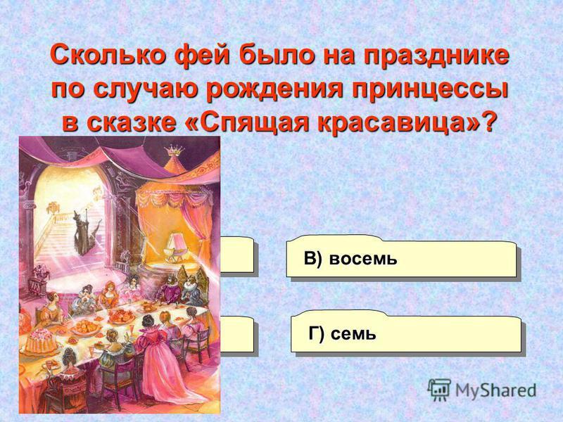 А) три Г) семь В) восемь Б) пять Сколько фей было на празднике по случаю рождения принцессы в сказке «Спящая красавица»?