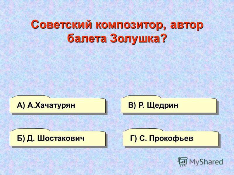А) А.Хачатурян Г) С. Прокофьев В) Р. Щедрин Б) Д. Шостакович Советский композитор, автор балета Золушка?