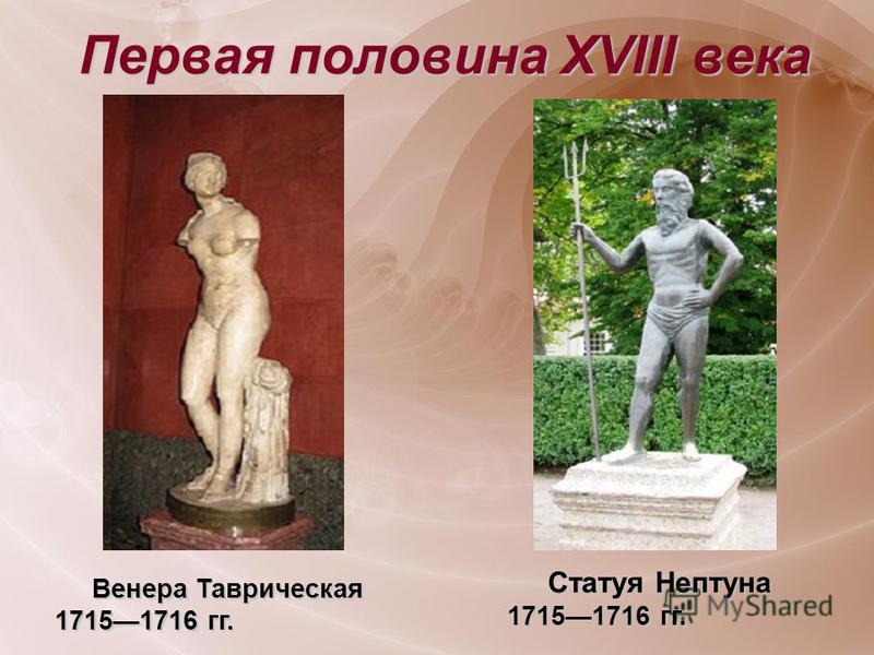 Первая половина XVIII века Статуя Нептуна 17151716 гг. Статуя Нептуна 17151716 гг. Венера Таврическая 17151716 гг. Венера Таврическая 17151716 гг.