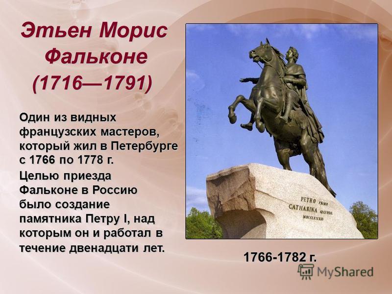Этьен Морис Фальконе (17161791) Один из видных французских мастеров, который жил в Петербурге с 1766 по 1778 г. Целью приезда Фальконе в Россию было создание памятника Петру I, над которым он и работал в течение двенадцати лет. 1766-1782 г.