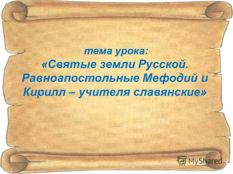 тема урока: «Святые земли Русской. Равноапостольные Мефодий и Кирилл – учителя славянские»