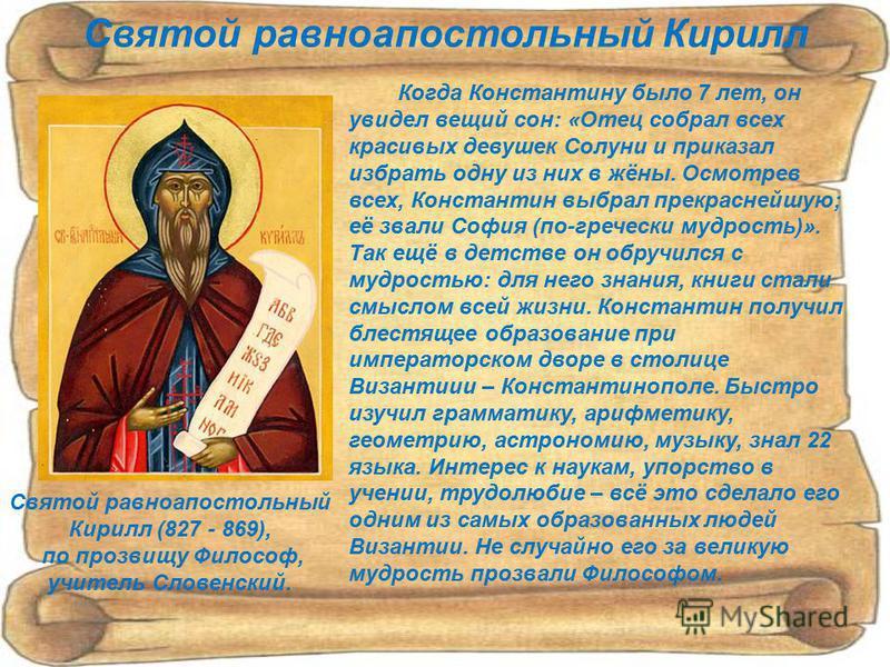 Святой равноапостольный Кирилл (827 - 869), по прозвищу Философ, учитель Словенский. Когда Константину было 7 лет, он увидел вещий сон: «Отец собрал всех красивых девушек Солуни и приказал избрать одну из них в жёны. Осмотрев всех, Константин выбрал