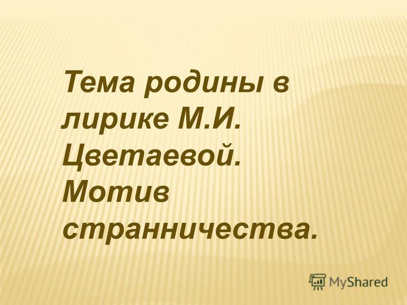 Тема родины в лирике М.И. Цветаевой. Мотив странничества.