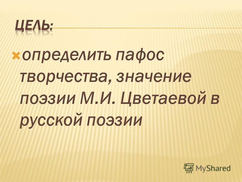 определить пафос творчества, значение поэзии М.И. Цветаевой в русской поэзии