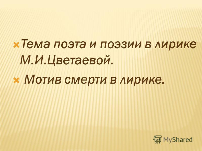 Тема поэта и поэзии в лирике М.И.Цветаевой. Мотив смерти в лирике.