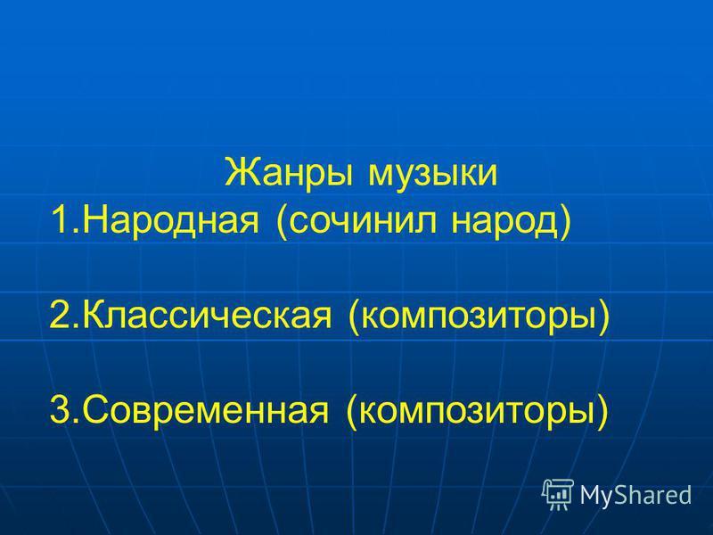 Жанры музыки 1. Народная (сочинил народ) 2. Классическая (композиторы) 3. Современная (композиторы)