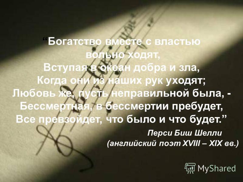 Богатство вместе с властью вольно ходят, Вступая в океан добра и зла, Когда они из наших рук уходят; Любовь же, пусть неправильной была, - Бессмертная, в бессмертии пребудет, Все превзойдет, что было и что будет. Перси Биш Шелли (английский поэт XVII