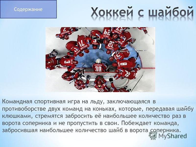 Командная спортивная игра на льду, заключающаяся в противоборстве двух команд на коньках, которые, передавая шайбу клюшками, стремятся забросить её наибольшее количество раз в ворота соперника и не пропустить в свои. Побеждает команда, забросившая на