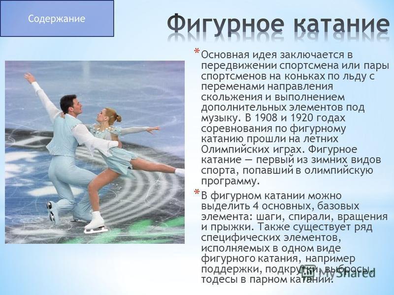 * Основная идея заключается в передвижении спортсмена или пары спортсменов на коньках по льду с переменами направления скольжения и выполнением дополнительных элементов под музыку. В 1908 и 1920 годах соревнования по фигурному катанию прошли на летни