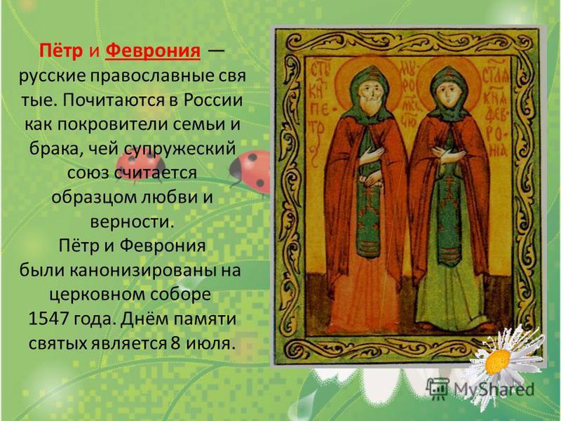 Пётр и Феврония русские православные святые. Почитаются в России как покровители семьи и брака, чей супружеский союз считается образцом любви и верности. Пётр и Феврония были канонизированы на церковном соборе 1547 года. Днём памяти святых является 8