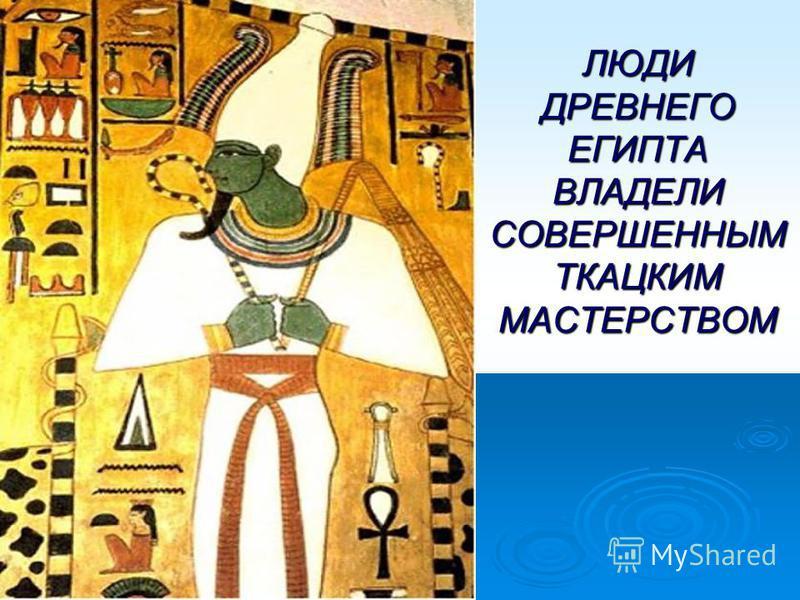 ЛЮДИ ДРЕВНЕГО ЕГИПТА ВЛАДЕЛИ СОВЕРШЕННЫМ ТКАЦКИМ МАСТЕРСТВОМ