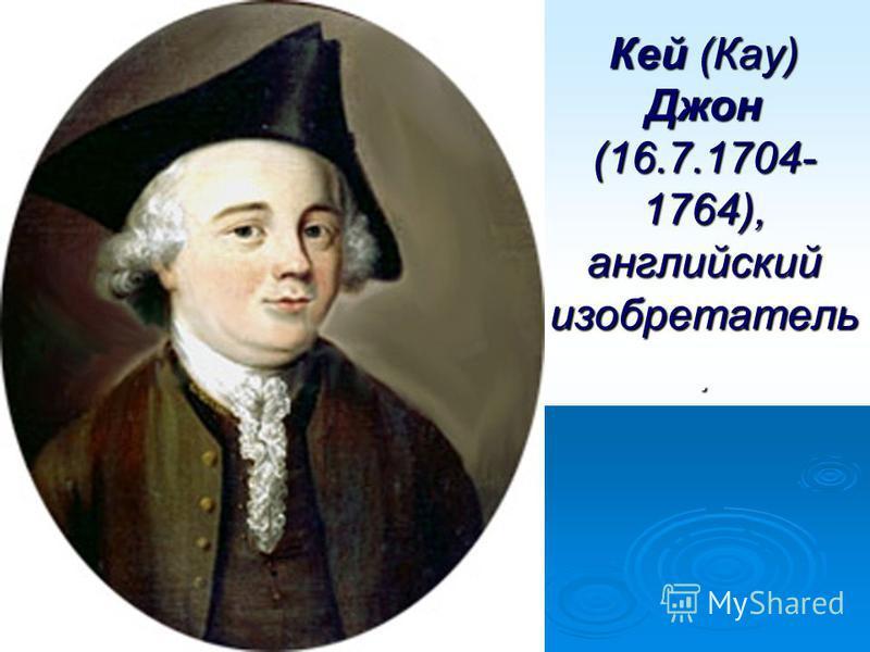 Кей (Кау) Джон (16.7.1704- 1764), английский изобретатель.
