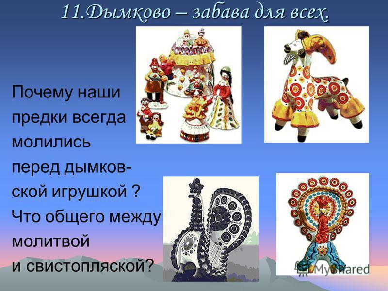 11. Дымково – забава для всех. Почему наши предки всегда молились перед дымковской игрушкой ? Что общего между молитвой и свистопляской?