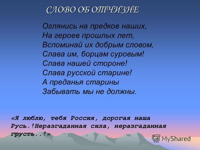 СЛОВО ОБ ОТЧИЗНЕ «Я люблю, тебя Россия, дорогая наша Русь.!Неразгаданная сила, неразгаданная грусть..!» Оглянись на предков наших, На героев прошлых лет, Вспоминай их добрым словом, Слава им, борцам суровым! Слава нашей стороне! Слава русской старине