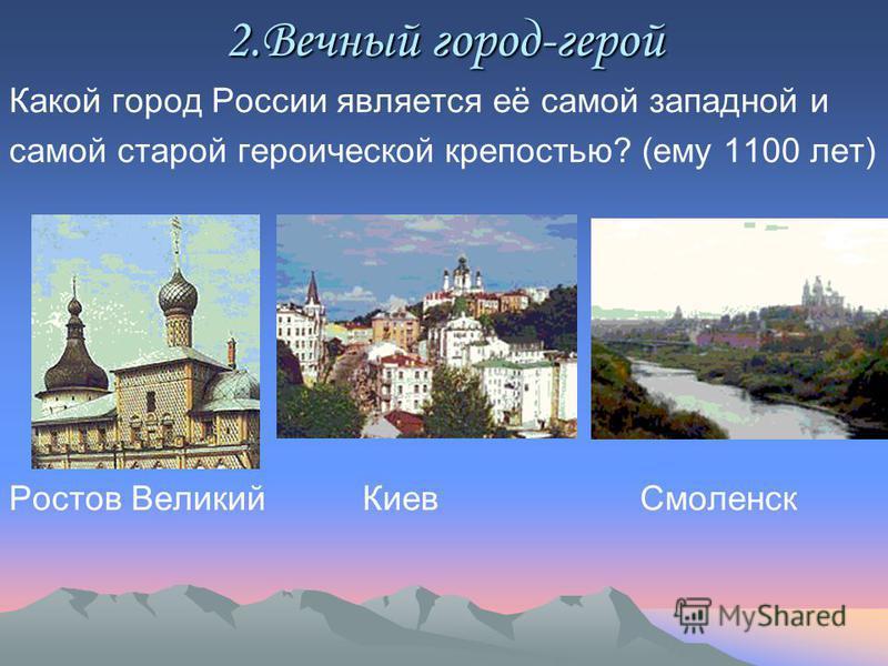 2. Вечный город-герой Какой город России является её самой западной и самой старой героической крепостью? (ему 1100 лет) Ростов Великий Киев Смоленск