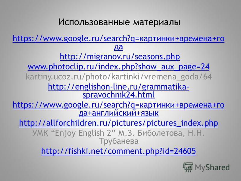 Использованные материалы https://www.google.ru/search?q=картинки+времена+го да http://migranov.ru/seasons.php www.photoclip.ru/index.php?show_aux_page=24 kartiny.ucoz.ru/photo/kartinki/vremena_goda/64 http://englishon-line.ru/grammatika- spravochnik2