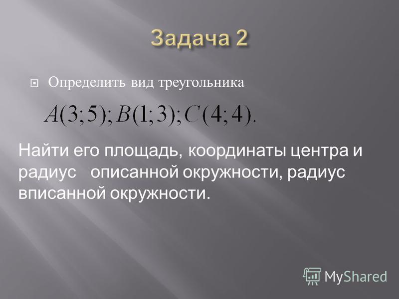 Определить вид треугольника Найти его площадь, координаты центра и радиус описанной окружности, радиус вписанной окружности.