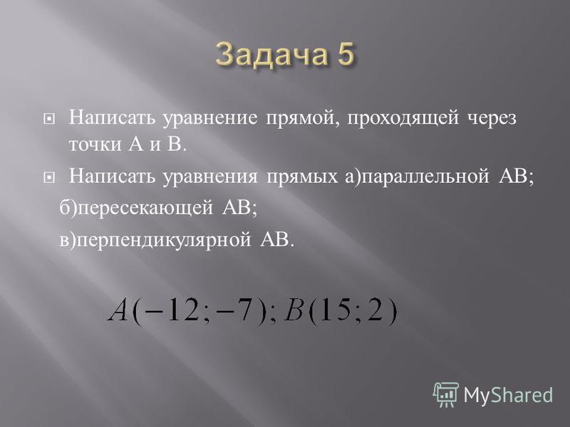 Написать уравнение прямой, проходящей через точки А и В. Написать уравнения прямых а ) параллельной АВ ; б ) пересекающей АВ ; в ) перпендикулярной АВ.