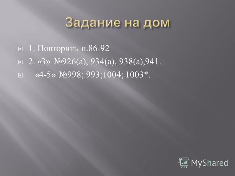 1. Повторить п.86-92 2. «3» 926( а ), 934( а ), 938( а ),941. «4-5» 998; 993;1004; 1003*.