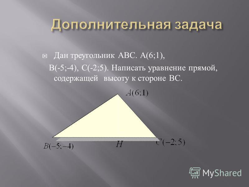 Дан треугольник АВС. А (6;1), В (-5;-4), С (-2;5). Написать уравнение прямой, содержащей высоту к стороне ВС.