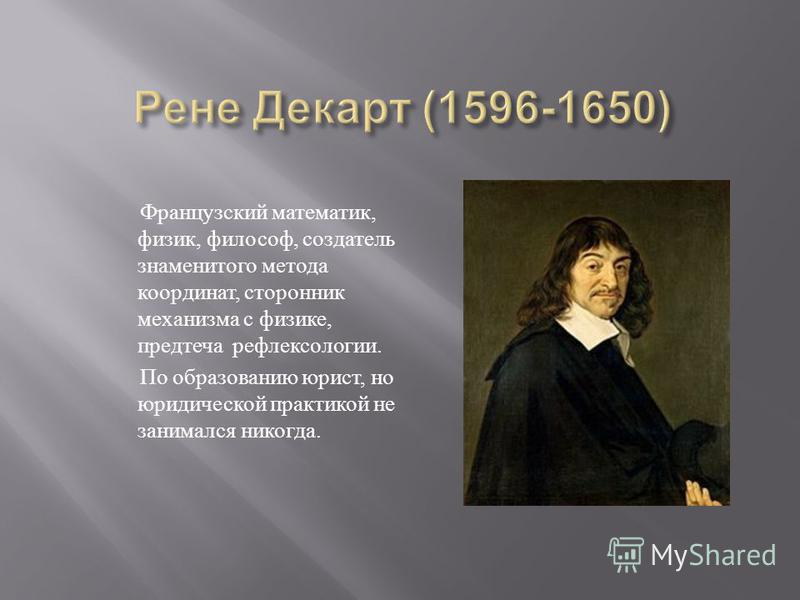Французский математик, физик, философ, создатель знаменитого метода координат, сторонник механизма с физике, предтеча рефлексологии. По образованию юрист, но юридической практикой не занимался никогда.
