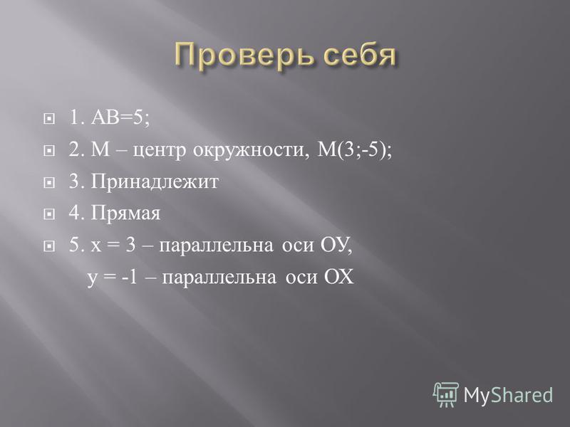 1. АВ =5; 2. М – центр окружности, М (3;-5); 3. Принадлежит 4. Прямая 5. х = 3 – параллельна оси ОУ, у = -1 – параллельна оси ОХ