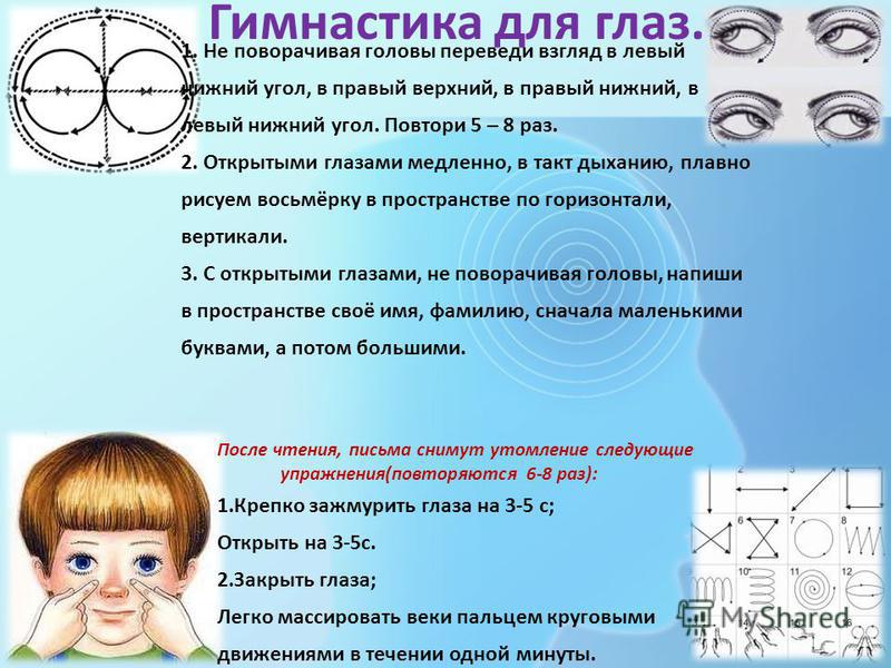 Гимнастика для глаз. 1. Не поворачивая головы переведи взгляд в левый нижний угол, в правый верхний, в правый нижний, в левый нижний угол. Повтори 5 – 8 раз. 2. Открытыми глазами медленно, в такт дыханию, плавно рисуем восьмёрку в пространстве по гор