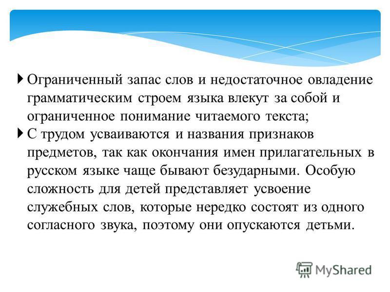 Ограниченный запас слов и недостаточное овладение грамматическим строем языка влекут за собой и ограниченное понимание читаемого текста; С трудом усваиваются и названия признаков предметов, так как окончания имен прилагательных в русском языке чаще б