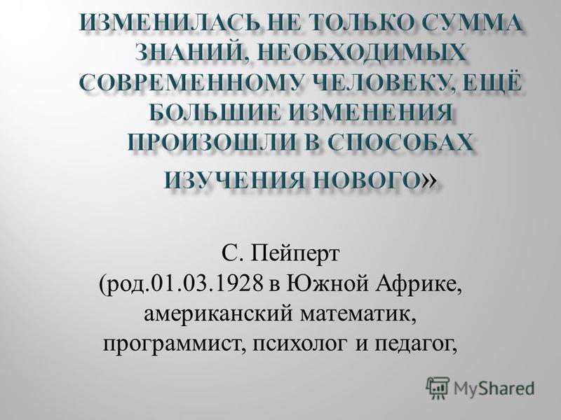 С. Пейперт (род.01.03.1928 в Южной Африке, американский математик, программист, психолог и педагог,