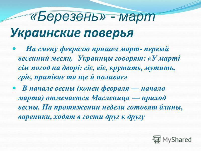 «Березень» - март Украинские поверья На смену февралю пришел март- первый весенний месяц. Украинцы говорят: «У марті сім погод на дворі: сіє, віє, крутить, мутить, гріє, припікає та ще й поливає» В начале весны (конец февраля начало марта) отмечается