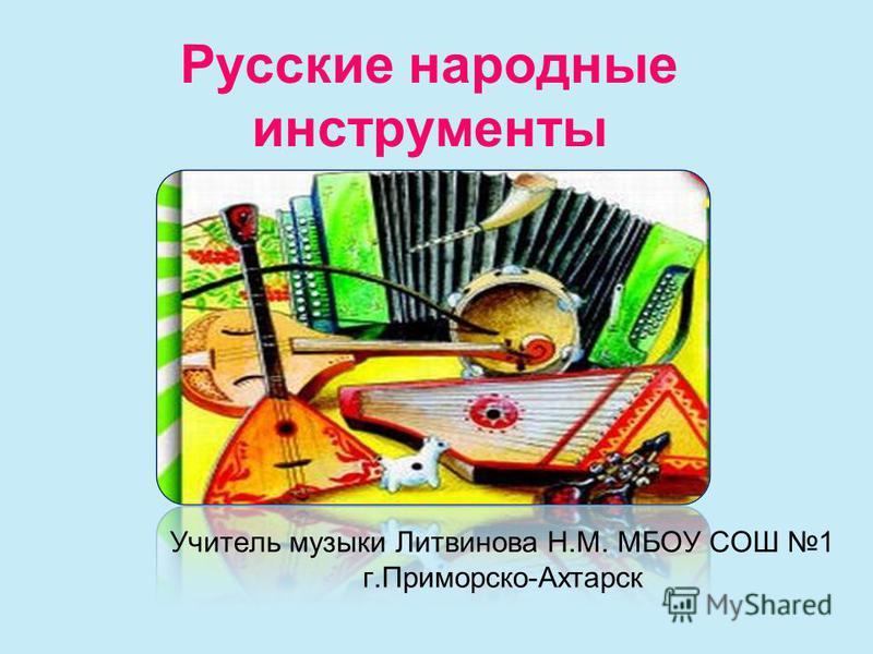 Русские народные инструменты Учитель музыки Литвинова Н.М. МБОУ СОШ 1 г.Приморско-Ахтарск