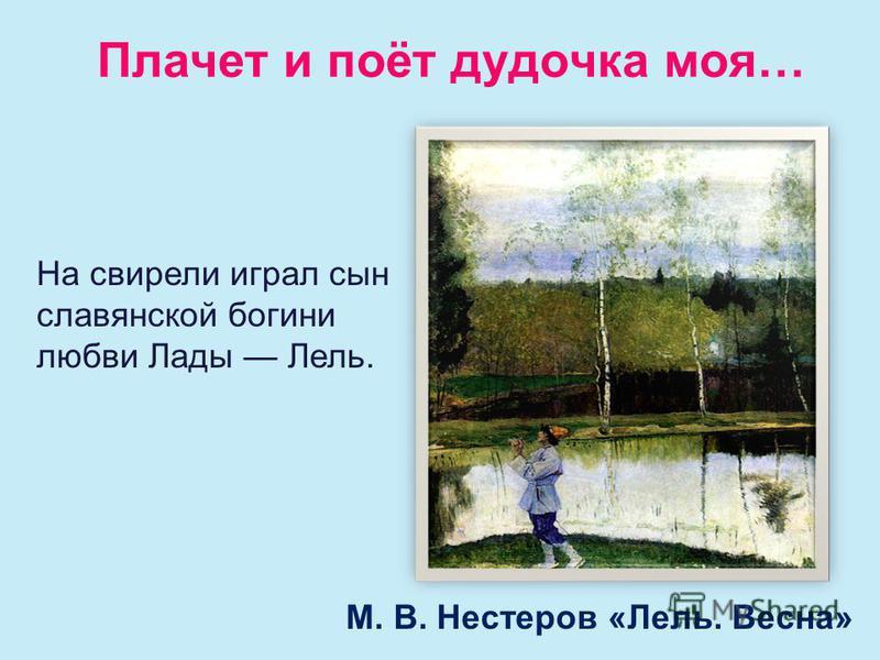Плачет и поёт дудочка моя… М. В. Нестеров «Лель. Весна» На свирели играл сын славянской богини любви Лады Лель.