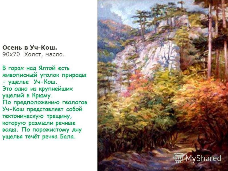 Осень в Уч-Кош. 90 х 70 Холст, масло. В горах над Ялтой есть живописный уголок природы - ущелье Уч-Кош. Это одно из крупнейших ущелий в Крыму. По предположению геологов Уч-Кош представляет собой тектоническую трещину, которую размыли речные воды. По