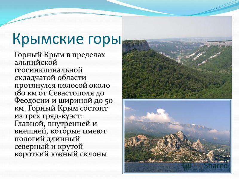 Крымские горы Горный Крым в пределах альпийской геосинклинальной складчатой области протянулся полосой около 180 км от Севастополя до Феодосии и шириной до 50 км. Горный Крым состоит из трех гряд-куэст: Главной, внутренней и внешней, которые имеют по