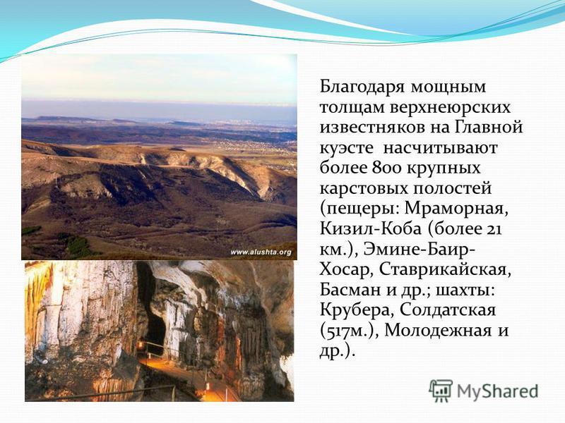 Благодаря мощным толщам верхнеюрских известняков на Главной куэсте насчитывают более 800 крупных карстовых полостей (пещеры: Мраморная, Кизил-Коба (более 21 км.), Эмине-Баир- Хосар, Ставрикайская, Басман и др.; шахты: Крубера, Солдатская (517 м.), Мо