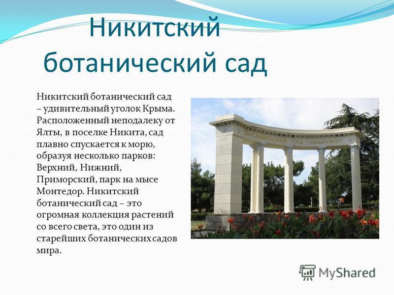 Никитский ботанический сад Никитский ботанический сад – удивительный уголок Крыма. Расположенный неподалеку от Ялты, в поселке Никита, сад плавно спускается к морю, образуя несколько парков: Верхний, Нижний, Приморский, парк на мысе Монтедор. Никитск