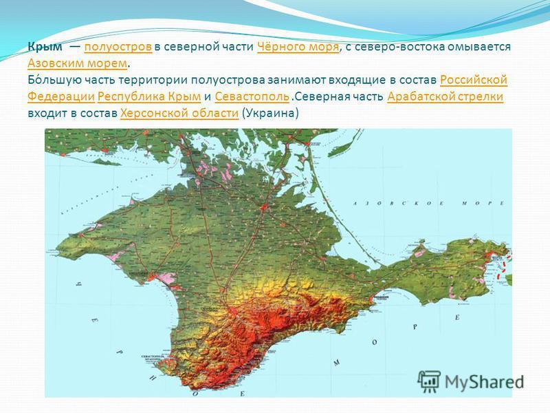 Крым полуостров в северной части Чёрного моря, с северо-востока омывается Азовским морем. Бо́большую часть территории полуострова занимают входящие в состав Российской Федерации Республика Крым и Севастополь.Северная часть Арабатской стрелки входит в