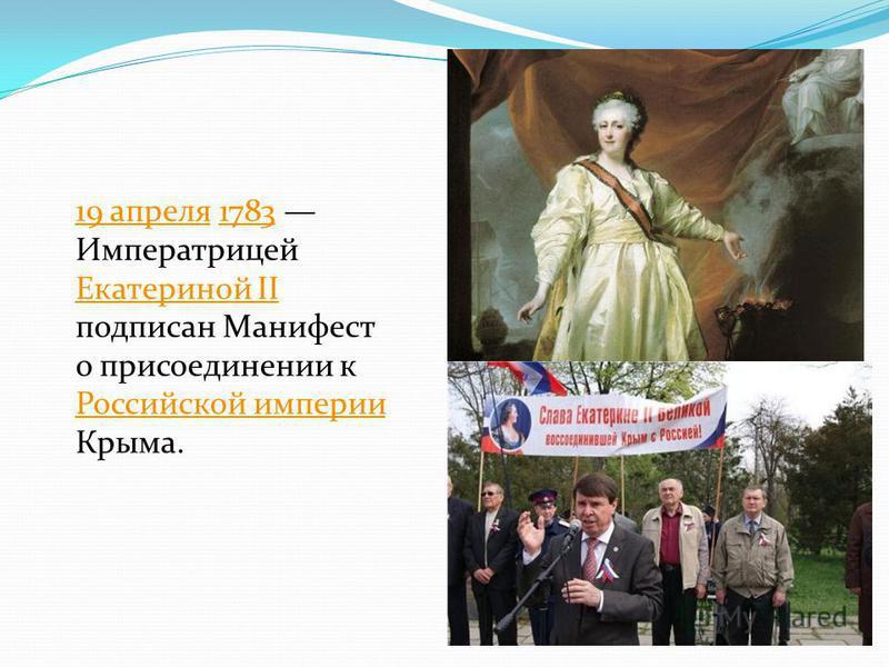 19 апреля 19 апреля 1783 Императрицей Екатериной II подписан Манифест о присоединении к Российской империи Крыма.1783 Екатериной II Российской империи
