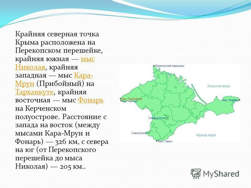 Крайняя северная точка Крыма расположена на Перекопском перешейке, крайняя южная мыс Николая, крайняя западная мыс Кара- Мрун (Прибойный) на Тарханкуте, крайняя восточная мыс Фонарь на Керченском полуострове. Расстояние с запада на восток (между мыса