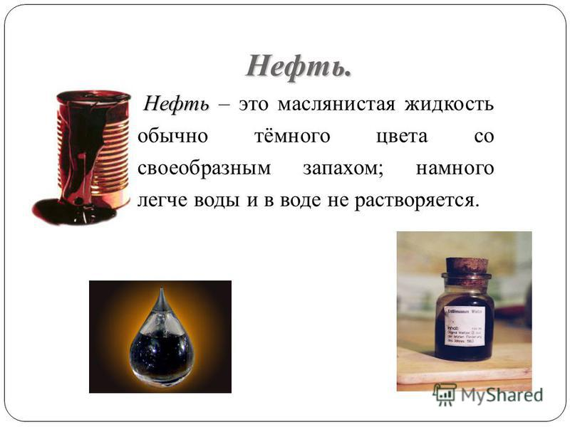 Нефть. Нефть Нефть – это маслянистая жидкость обычно тёмного цвета со своеобразным запахом; намного легче воды и в воде не растворяется.