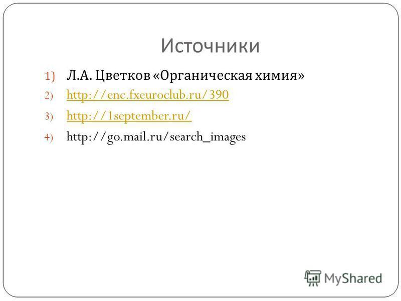 Источники 1) Л. А. Цветков « Органическая химия » 2) http://enc.fxeuroclub.ru/390 http://enc.fxeuroclub.ru/390 3) http://1september.ru/ http://1september.ru/ 4) http://go.mail.ru/search_images
