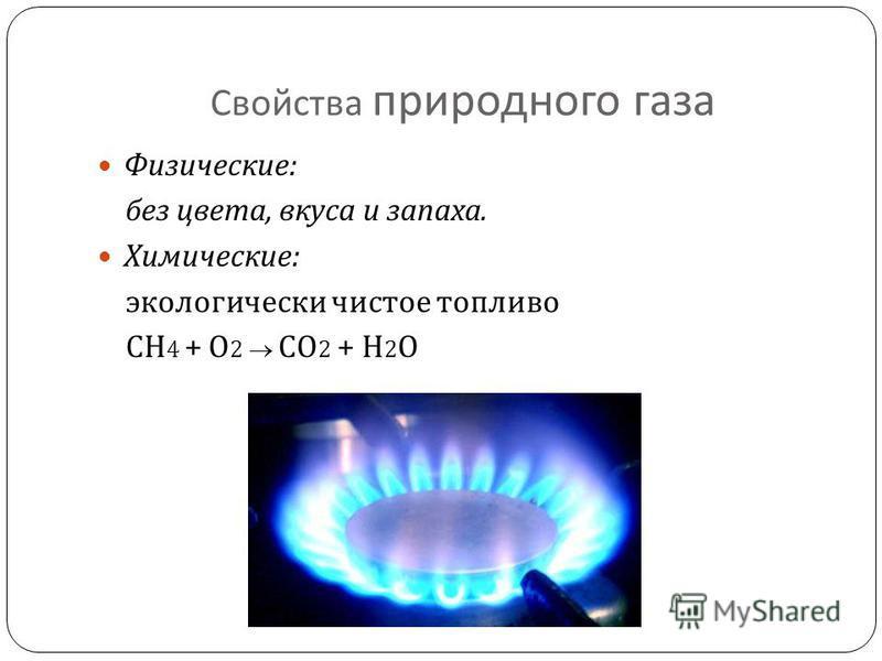 Свойства природного газа Физические : без цвета, вкуса и запаха. Химические : экологически чистое топливо СН 4 + О 2 СО 2 + Н 2 О
