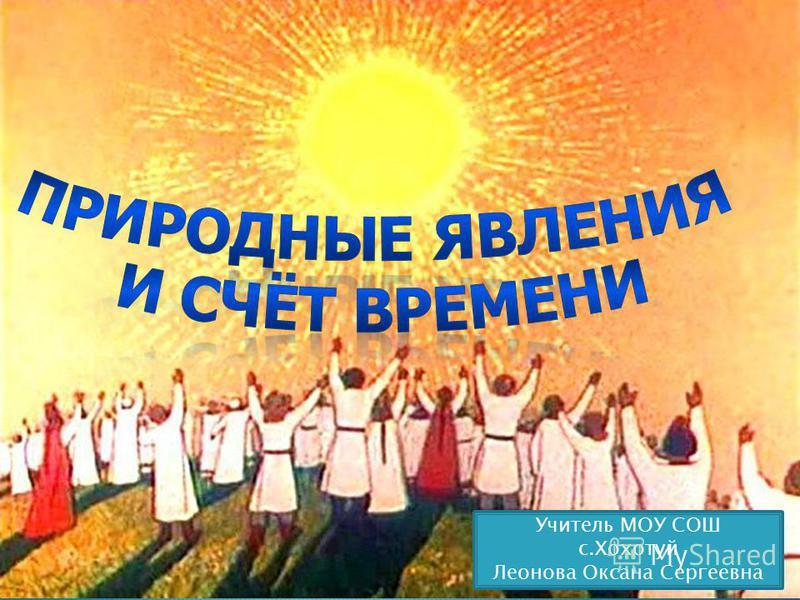 Учитель МОУ СОШ с.Хохотуй Леонова Оксана Сергеевна