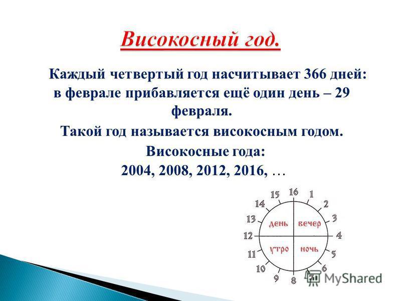 Каждый четвертый год насчитывает 366 дней: в феврале прибавляется ещё один день – 29 февраля. Такой год называется високосным годом. Високосные года: 2004, 2008, 2012, 2016, …