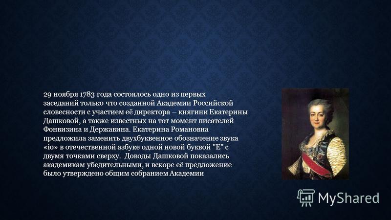 29 ноября 1783 года состоялось одно из первых заседаний только что созданной Академии Российской словесности с участием её директора – княгини Екатерины Дашковой, а также известных на тот момент писателей Фонвизина и Державина. Екатерина Романовна пр