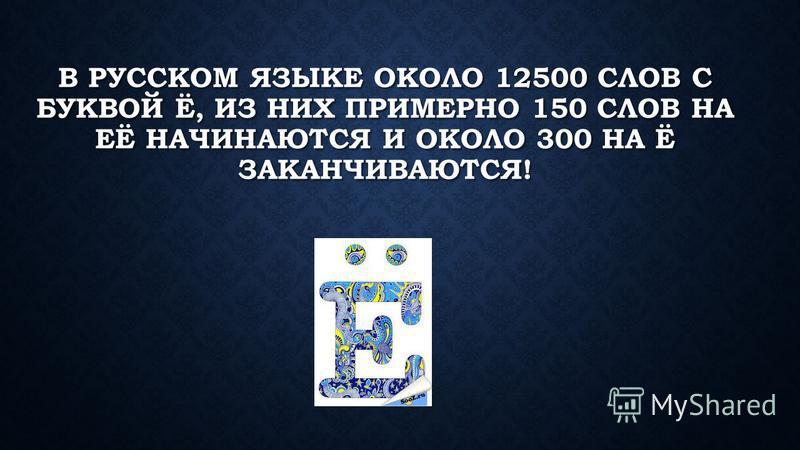 В РУССКОМ ЯЗЫКЕ ОКОЛО 12500 СЛОВ С БУКВОЙ Ё, ИЗ НИХ ПРИМЕРНО 150 СЛОВ НА ЕЁ НАЧИНАЮТСЯ И ОКОЛО 300 НА Ё ЗАКАНЧИВАЮТСЯ!