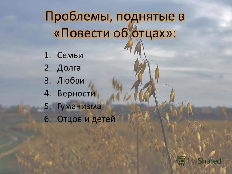 1. Семьи 2. Долга 3. Любви 4. Верности 5. Гуманизма 6. Отцов и детей