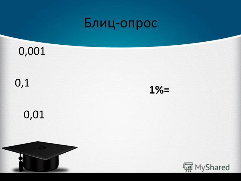 Блиц-опрос 1%= 0,001 0,01 0,1