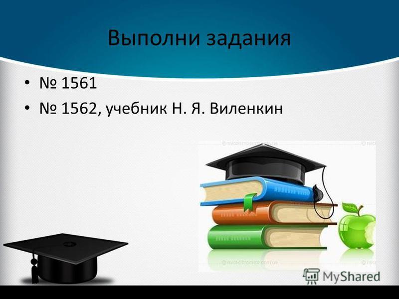 Выполни задания 1561 1562, учебник Н. Я. Виленкин